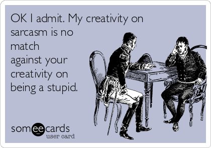 OK I admit. My creativity on sarcasm is no match against your creativity on being a stupid.