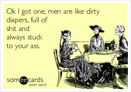Ok I got one, men are like dirty diapers, full of shit and always stuck to your ass.