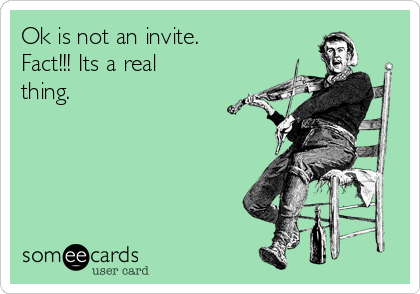 Ok is not an invite.  Fact!!! Its a real thing.