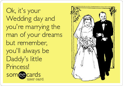 Ok, it's your Wedding day and you're marrying the man of your dreams but remember, you'll always be Daddy's little Princess!