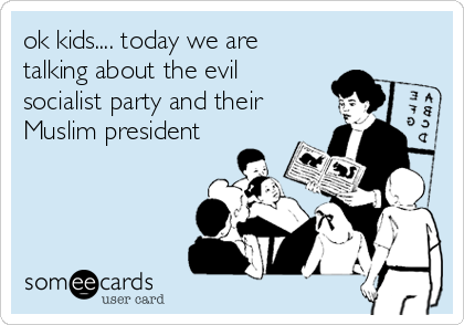 ok kids.... today we are talking about the evil socialist party and their Muslim president