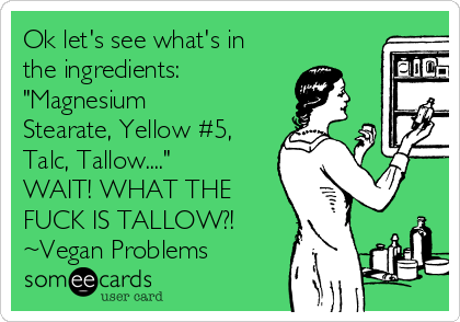 "Ok let's see what's in the ingredients: ""Magnesium Stearate, Yellow #5, Talc, Tallow...."" WAIT! WHAT THE FUCK IS TALLOW?! ~Vegan Problems"