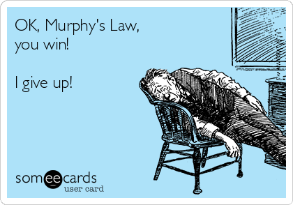 OK, Murphy's Law, you win!  I give up!
