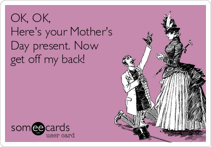 OK, OK,  Here's your Mother's Day present. Now get off my back!