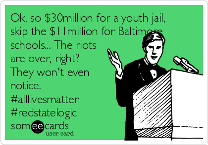 Ok, so $30million for a youth jail, skip the $11million for Baltimore schools... The riots are over, right?  They won't even notice. #alllivesmatter #redstatelogic
