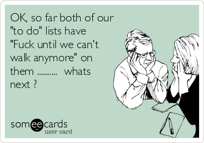"""OK, so far both of our """"to do"""" lists have  """"Fuck until we can't walk anymore"""" on them ..........  whats next ?"""
