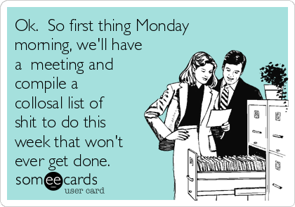 Ok.  So first thing Monday morning, we'll have a  meeting and compile a collosal list of shit to do this week that won't ever get done.
