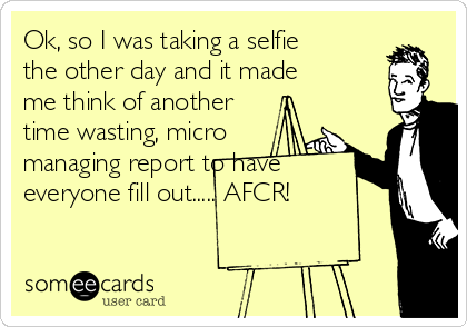 Ok, so I was taking a selfie the other day and it made me think of another time wasting, micro managing report to have everyone fill out..... AFCR!