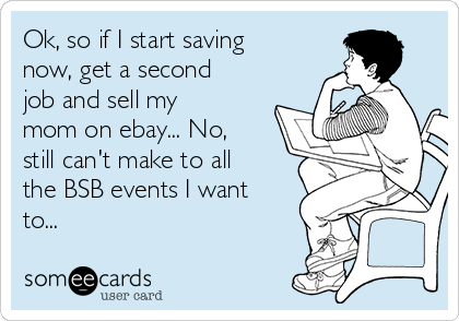 Ok, so if I start saving now, get a second job and sell my mom on ebay... No, still can't make to all the BSB events I want to...