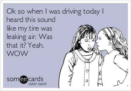 Ok so when I was driving today I heard this sound like my tire was leaking air. Was that it? Yeah. WOW
