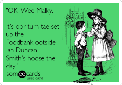 """""""OK, Wee Malky.   It's oor turn tae set  up the Foodbank ootside Ian Duncan Smith's hoose the day!"""""""