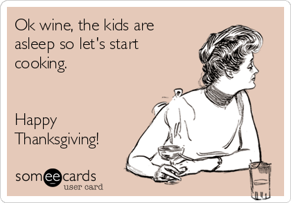 Ok wine, the kids are asleep so let's start cooking.   Happy Thanksgiving!