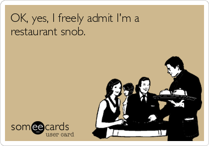 OK, yes, I freely admit I'm a restaurant snob.