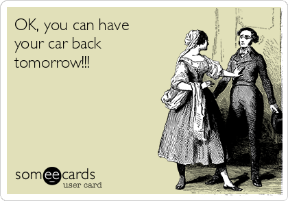 OK, you can have your car back tomorrow!!!