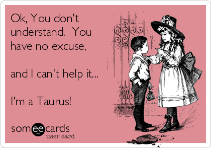 Ok, You don't understand.  You have no excuse,  and I can't help it...  I'm a Taurus!