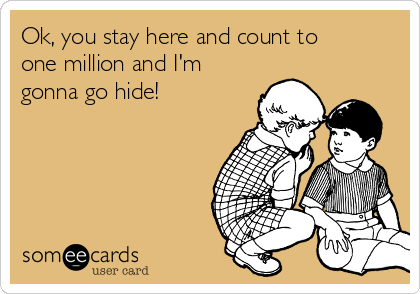 Ok, you stay here and count to one million and I'm gonna go hide!
