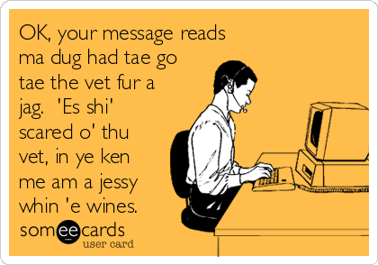 OK, your message reads ma dug had tae go tae the vet fur a jag.  'Es shi' scared o' thu vet, in ye ken me am a jessy whin 'e wines.