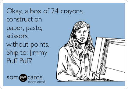 Okay, a box of 24 crayons, construction paper, paste, scissors without points. Ship to: Jimmy Puff Puff?