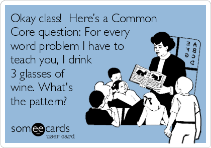 Okay class!  Here's a Common Core question: For every  word problem I have to teach you, I drink 3 glasses of wine. What's the pattern?