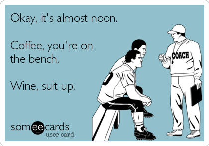 Okay, it's almost noon.  Coffee, you're on the bench.  Wine, suit up.