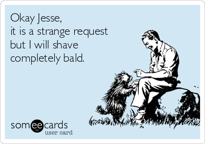 Okay Jesse,  it is a strange request but I will shave completely bald.