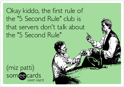 "Okay kiddo, the first rule of the ""5 Second Rule"" club is that servers don't talk about the ""5 Second Rule""    (miz patti)"