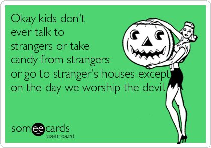 Okay kids don't ever talk to strangers or take candy from strangers or go to stranger's houses except on the day we worship the devil.