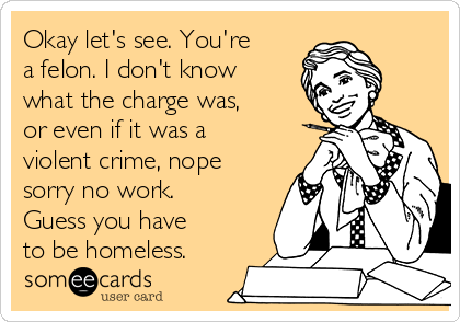 Okay let's see. You're a felon. I don't know what the charge was, or even if it was a violent crime, nope sorry no work. Guess you have to be homeless.