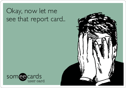Okay, now let me see that report card..