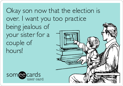Okay son now that the election is over. I want you too practice being jealous of your sister for a couple of hours!