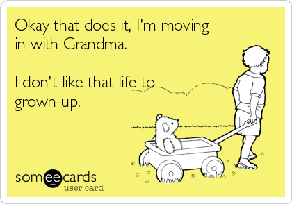 Okay that does it, I'm moving in with Grandma.  I don't like that life to grown-up.