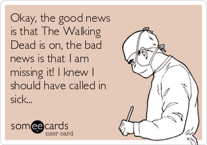Okay, the good news is that The Walking Dead is on, the bad news is that I am missing it! I knew I should have called in sick...