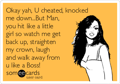 Okay yah, U cheated, knocked me down...But Man, you hit like a little girl so watch me get back up, straighten my crown, laugh and walk away from u like a Boss!