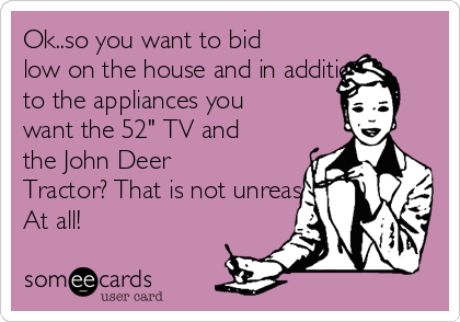 "Ok..so you want to bid low on the house and in addition to the appliances you want the 52"" TV and the John Deer Tractor? That is not unreasonable At all!"