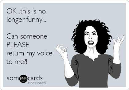 OK...this is no  longer funny...  Can someone PLEASE return my voice to me?!