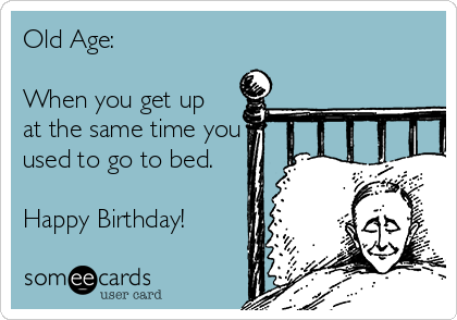 Old Age:   When you get up at the same time you used to go to bed.  Happy Birthday!