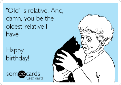 """Old"" is relative. And, damn, you be the oldest relative I have.   Happy birthday!"
