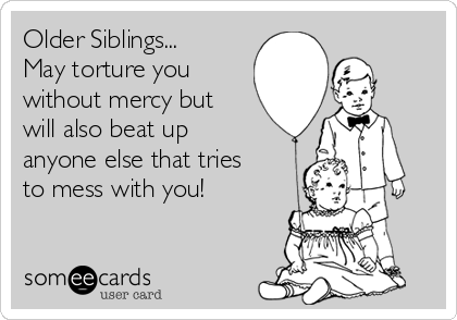 Older Siblings... May torture you without mercy but will also beat up anyone else that tries to mess with you!