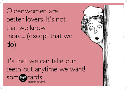 Older women are better lovers. It's not that we know more....(except that we do)  it's that we can take our teeth out anytime we want!