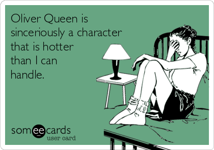 Oliver Queen is sinceriously a character that is hotter than I can handle.