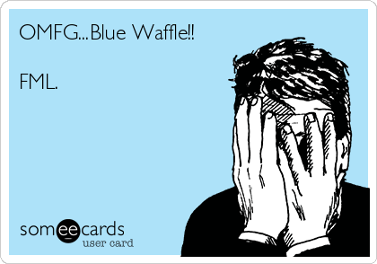 OMFG...Blue Waffle!!  FML.