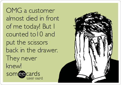 OMG a customer almost died in front of me today! But I counted to10 and put the scissors back in the drawer. They never knew!