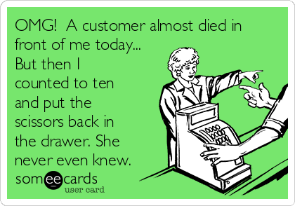 OMG!  A customer almost died in front of me today... But then I counted to ten and put the scissors back in the drawer. She never even knew.