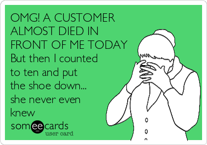 OMG! A CUSTOMER ALMOST DIED IN FRONT OF ME TODAY But then I counted to ten and put the shoe down... she never even knew