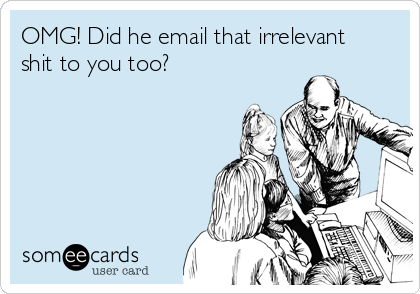 OMG! Did he email that irrelevant shit to you too?