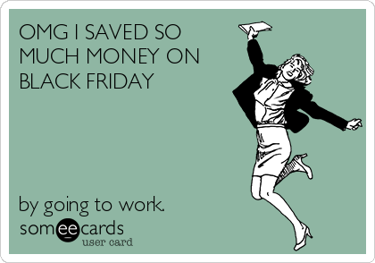 OMG I SAVED SO MUCH MONEY ON BLACK FRIDAY      by going to work.