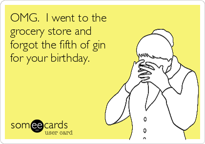 OMG.  I went to the grocery store and forgot the fifth of gin for your birthday.