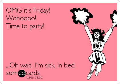 OMG it's Friday!  Wohoooo! Time to party!      ...Oh wait, I'm sick, in bed.