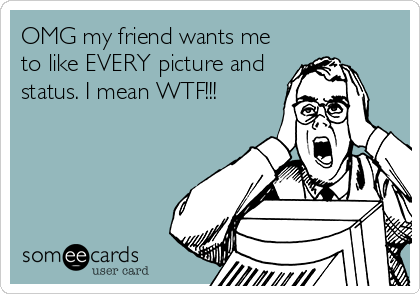 OMG my friend wants me to like EVERY picture and status. I mean WTF!!!