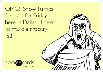 OMG!  Snow flurries forecast for Friday here in Dallas.  I need to make a grocery list!